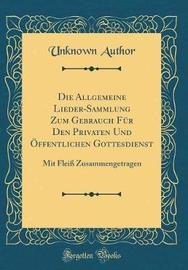 Die Allgemeine Lieder-Sammlung Zum Gebrauch F�r Den Privaten Und �ffentlichen Gottesdienst by Unknown Author image