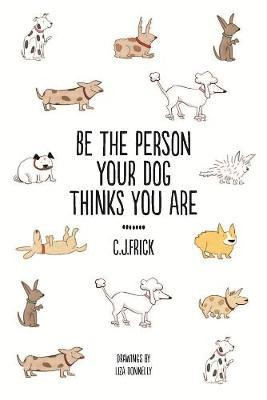 Be the Person Your Dog Thinks you Are by C.J Frick