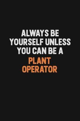 Always Be Yourself Unless You Can Be A Plant Operator by Camila Cooper