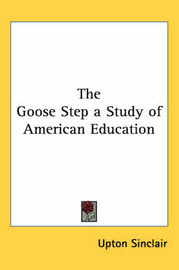 The Goose Step a Study of American Education by Upton Sinclair image