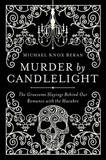 Murder by Candlelight - the Gruesome Slayings Behind Our Romance with the Macabre by Michael Knox Beran