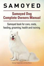 Samoyed. Samoyed Dog Complete Owners Manual. Samoyed Book for Care, Costs, Feeding, Grooming, Health and Training. by Geroge Hoppendale