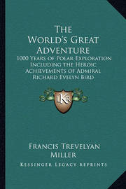 The World's Great Adventure: 1000 Years of Polar Exploration Including the Heroic Achievements of Admiral Richard Evelyn Bird by Francis Trevelyan Miller