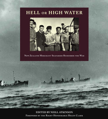 Hell or High Water: New Zealand Merchant Seafarers Remember the War by Neill Atkinson