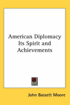 American Diplomacy Its Spirit and Achievements by John Bassett Moore