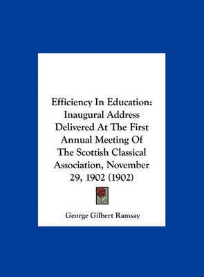 Efficiency in Education: Inaugural Address Delivered at the First Annual Meeting of the Scottish Classical Association, November 29, 1902 (1902) by George Gilbert Ramsay