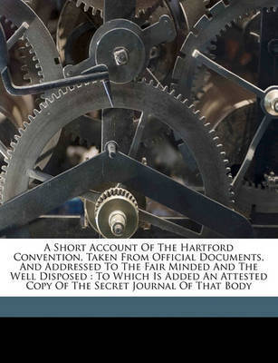 A Short Account of the Hartford Convention, Taken from Official Documents, and Addressed to the Fair Minded and the Well Disposed: To Which Is Added an Attested Copy of the Secret Journal of That Body by Theodore Lyman