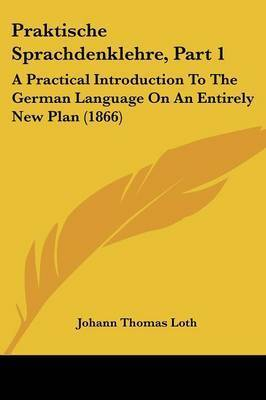 Praktische Sprachdenklehre, Part 1: A Practical Introduction To The German Language On An Entirely New Plan (1866) by Johann Thomas Loth