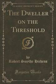 The Dweller on the Threshold (Classic Reprint) by Robert Smythe Hichens