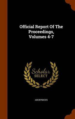 Official Report of the Proceedings, Volumes 4-7 by * Anonymous