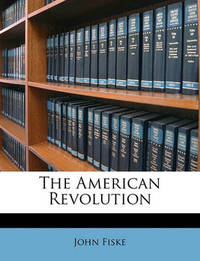 The American Revolution by John Fiske