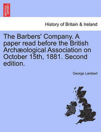 The Barbers' Company. a Paper Read Before the British Arch Ological Association on October 15th, 1881. Second Edition. by George Lambert