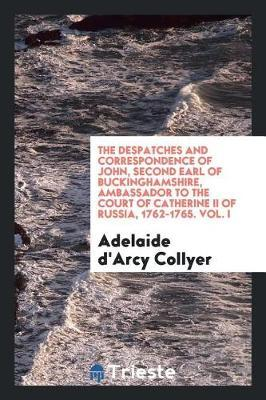 The Despatches and Correspondence of John, Second Earl of Buckinghamshire, Ambassador to the Court of Catherine II of Russia, 1762-1765. Vol. I by Adelaide D'arcy Collyer image