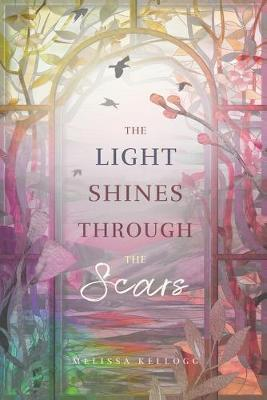 The Light Shines Through the Scars by Melissa Kellogg