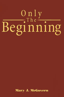 Only the Beginning by Mary J. McGovern