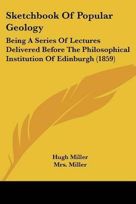 Sketchbook Of Popular Geology: Being A Series Of Lectures Delivered Before The Philosophical Institution Of Edinburgh (1859) by Hugh Miller