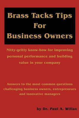 Brass Tacks Tips for Business Owners: Nitty-Gritty Know-How for Improving Personal Performance and Building Value in Your Company by Paul A Willax