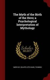 The Myth of the Birth of the Hero; A Psychological Interpretation of Mythology by Smith Ely Jelliffe