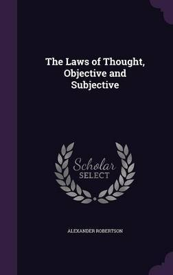 The Laws of Thought, Objective and Subjective by Alexander Robertson image