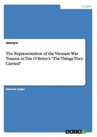 The Representation of the Vietnam War Trauma in Tim O'Brien's the Things They Carried by Anonym