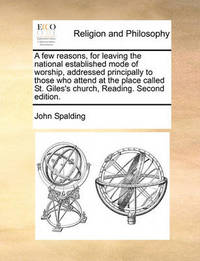 A Few Reasons, for Leaving the National Established Mode of Worship, Addressed Principally to Those Who Attend at the Place Called St. Giles's Church, Reading. Second Edition. by John Spalding