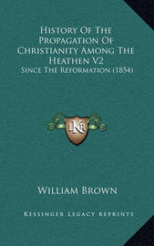 History of the Propagation of Christianity Among the Heathen V2: Since the Reformation (1854) by William Brown