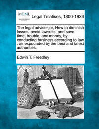 The Legal Adviser, Or, How to Diminish Losses, Avoid Lawsuits, and Save Time, Trouble, and Money, by Conducting Business According to Law, as Expounded by the Best and Latest Authorities. by Edwin T Freedley