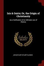 Isis & Osiris; Or, the Origin of Christianity by John Stuart Stuart Glennie image