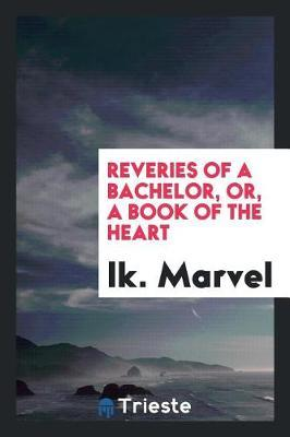 Reveries of a Bachelor. or a Book of the Heart by Ik Marvel