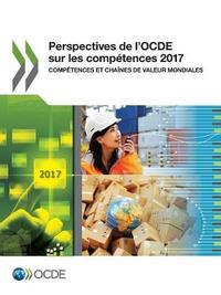 Perspectives de l'Ocde Sur Les Competences 2017 Competences Et Chaines de Valeur Mondiales by Oecd