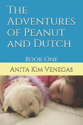 The Adventures of Peanut and Dutch by Anita Kim Venegas