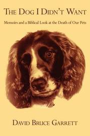 The Dog I Didn't Want: Memoirs and a Biblical Look at the Death of Our Pets by David Bruce Garrett image