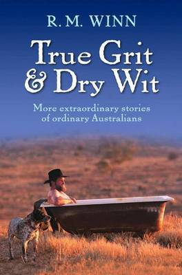 True Grit & Dry Wit: More Extraordinary Stories Of OrdinaryAustralians by R.M. Winn image