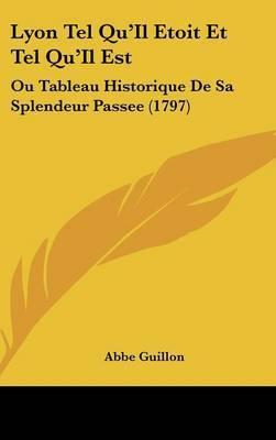 Lyon Tel Qu'Il Etoit Et Tel Qu'Il Est: Ou Tableau Historique De Sa Splendeur Passee (1797) by Abbe Guillon image