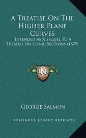 A Treatise on the Higher Plane Curves: Intended as a Sequel to a Treatise on Conic Sections (1879) by George Salmon