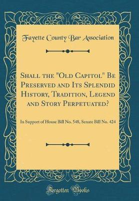 Shall the Old Capitol Be Preserved and Its Splendid History, Tradition, Legend and Story Perpetuated? by Fayette County Bar Association
