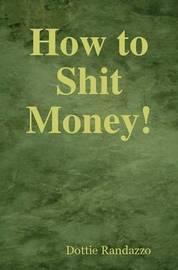 How to Shit Money! by Dottie Randazzo image