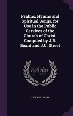 Psalms, Hymns and Spiritual Songs, for Use in the Public Services of the Church of Christ, Compiled by J.R. Beard and J.C. Street by John Relly Beard image