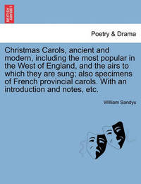 Christmas Carols, Ancient and Modern, Including the Most Popular in the West of England, and the Airs to Which They Are Sung; Also Specimens of French Provincial Carols. with an Introduction and Notes, Etc. by William Sandys