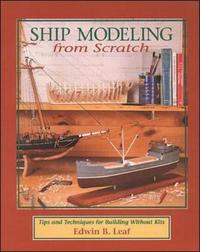 Ship Modeling from Scratch: Tips and Techniques for Building Without Kits by Edwin B. Leaf