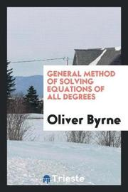 General Method of Solving Equations of All Degrees by Oliver Byrne