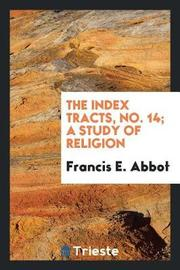 The Index Tracts, No. 14; A Study of Religion by Francis E Abbot image