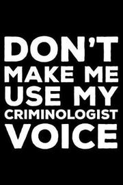 Don't Make Me Use My Criminologist Voice by Creative Juices Publishing