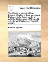 The Life of the Late John Elwes, Esquire; Member in Three Successive Parliaments for Berkshire. First Published in the Paper of the World. ... by Edward Topham, ... the Sixth Edition by Edward Topham