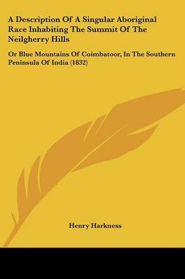 A Description Of A Singular Aboriginal Race Inhabiting The Summit Of The Neilgherry Hills: Or Blue Mountains Of Coimbatoor, In The Southern Peninsula Of India (1832) by Henry Harkness image