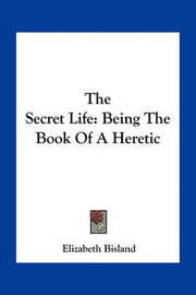 The Secret Life: Being the Book of a Heretic by Elizabeth Bisland