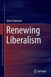 Renewing Liberalism by James A Sherman
