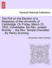 The Poll on the Election of a Registrary of the University of Cambridge. on Friday, March 23, 1832. Candidates by * Anonymous