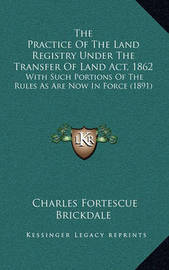 The Practice of the Land Registry Under the Transfer of Land ACT, 1862: With Such Portions of the Rules as Are Now in Force (1891) by Charles Fortescue Brickdale