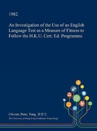 An Investigation of the Use of an English Language Test as a Measure of Fitness to Follow the H.K.U. Cert. Ed. Programme by Chi-Sun Peter Tung image